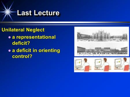 Last Lecture Unilateral Neglect a representational deficit? a representational deficit? a deficit in orienting control? a deficit in orienting control?