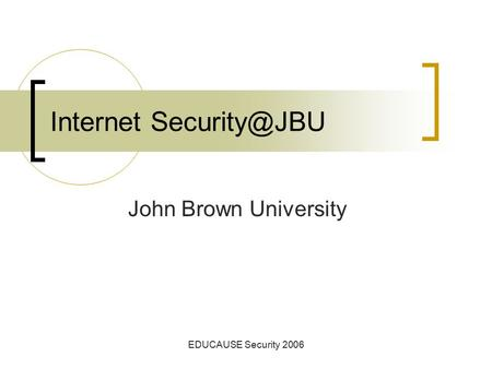 EDUCAUSE Security 2006 Internet John Brown University.