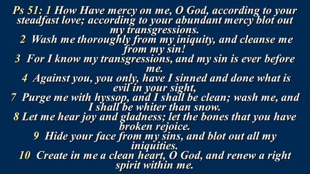 Ps 51: 1 How Have mercy on me, O God, according to your steadfast love; according to your abundant mercy blot out my transgressions. 2 Wash me thoroughly.
