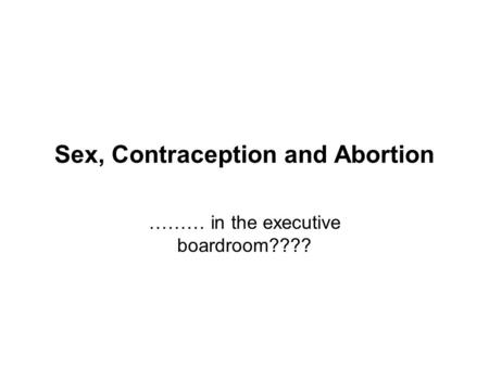 Sex, Contraception and Abortion ……… in the executive boardroom????