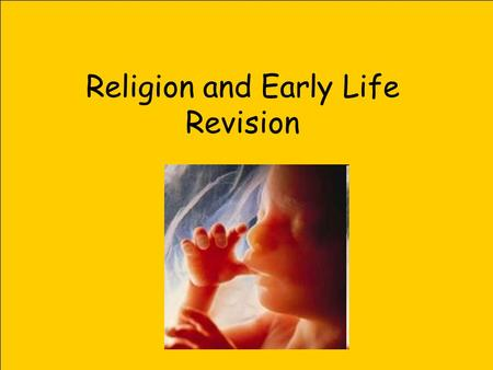 Religion and Early Life Revision. Development of a foetus 2 weeks (14 days) Eyes, ears & nose are forming 2.5 weeks (18 days) Heart starts beating 4 weeks.