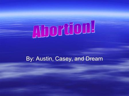 By: Austin, Casey, and Dream. Statistics Pro's Abortion  If you don't have enough money to support the baby an abortion might be a choice.  Getting.