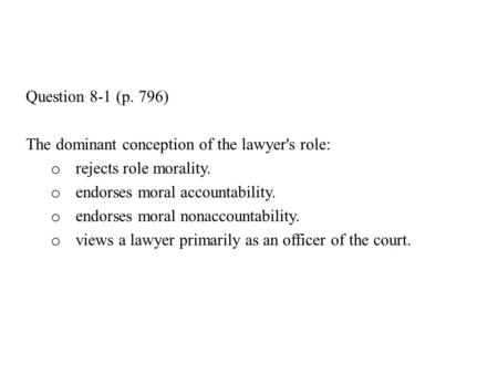 Question 8-1 (p. 796) The dominant conception of the lawyer's role: o rejects role morality. o endorses moral accountability. o endorses moral nonaccountability.
