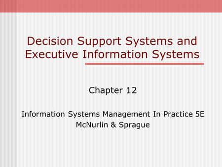 Decision Support Systems and Executive Information Systems Chapter 12 Information Systems Management In Practice 5E McNurlin & Sprague.