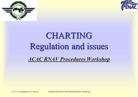 10-11-12-13 September 2002-MoroccoARAB INSTRUMENT PROCEDURE DESIGN SEMINAR ACAC RNAV Procedures Workshop CHARTING Regulation and issues.