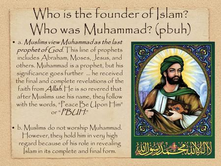 Who is the founder of Islam? Who was Muhammad? (pbuh) a. Muslims view Muhammad as the last prophet of God. This line of prophets includes Abraham, Moses,