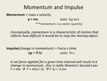 Momentum and Impulse Momentum = mass x velocity p = mv units: kg·m/s ***momentum is a vector quantity Conceptually, momentum is a characteristic of motion.