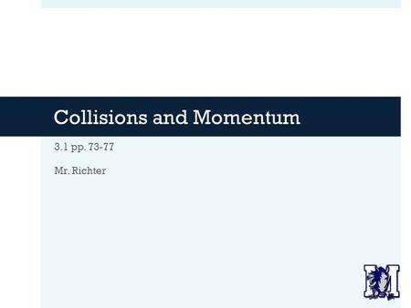 Collisions and Momentum 3.1 pp. 73-77 Mr. Richter.