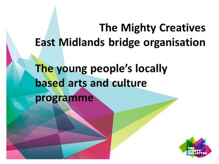The Mighty Creatives East Midlands bridge organisation The young people's locally based arts and culture programme.