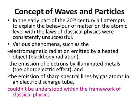 Concept of Waves and Particles In the early part of the 20 th century all attempts to explain the behaviour of matter on the atomic level with the laws.