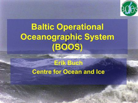 Baltic Operational Oceanographic System (BOOS) Erik Buch Centre for Ocean and Ice.
