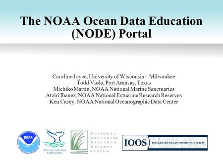 The NOAA Ocean Data Education (NODE) Portal Caroline Joyce, University of Wisconsin – Milwaukee Todd Viola, Port Aransas, Texas Michiko Martin, NOAA National.