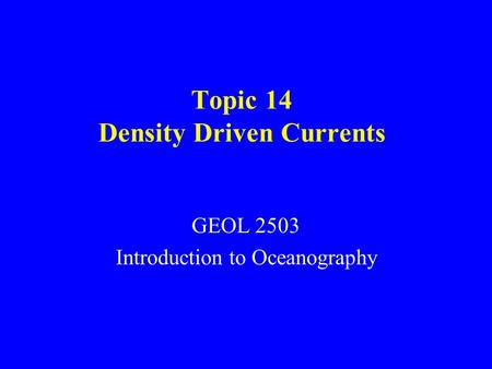 Topic 14 Density Driven Currents GEOL 2503 Introduction to Oceanography.