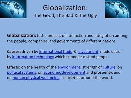 Globalization: The Good, The Bad & The Ugly Globalization: is the process of interaction and integration among the people, companies, and governments of.