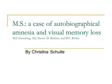 M.S.: a case of autobiographical amnesia and visual memory loss (D.L Greenberg, M.J. Eacott, D. Brechin, and D.C. Rubin) By Christina Schulte.