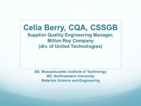 Celia Berry, CQA, CSSGB Supplier Quality Engineering Manager, Milton Roy Company (div. of United Technologies) BS, Massachusetts Institute of Technology.