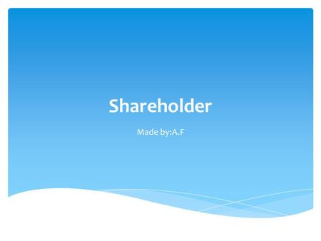 Shareholder Made by:A.F. A shareholder (or stockholder) is an individual or company (including a corporation) that legally owns one or more shares of.