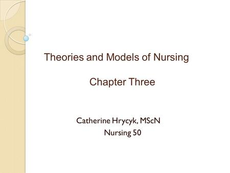 Theories and Models of Nursing Chapter Three Catherine Hrycyk, MScN Nursing 50.