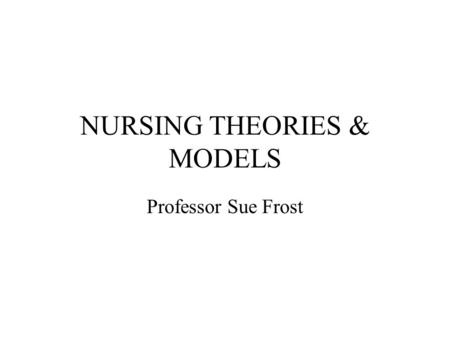 NURSING THEORIES & MODELS Professor Sue Frost. By the end of this session you should: Be able to explain what is meant by a model and a theory of nursing.