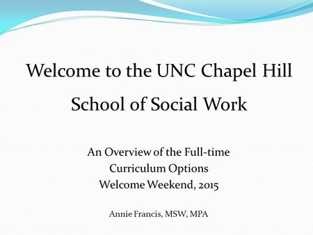 An Overview of the Full-time Curriculum Options Welcome Weekend, 2015 Annie Francis, MSW, MPA Welcome to the UNC Chapel Hill School of Social Work.