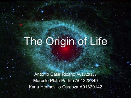 The Origin of Life Antonio Casir Ricaño A01329153 Marcelo Plata Padilla A01328349 Karla Hermosillo Cardoza A01329142.