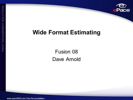 Www.pace2020.com | See the possibilities… Wide Format Estimating Fusion 08 Dave Arnold.