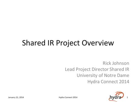 Shared IR Project Overview Rick Johnson Lead Project Director Shared IR University of Notre Dame Hydra Connect 2014 January 22, 2014Hydra Connect 20141.