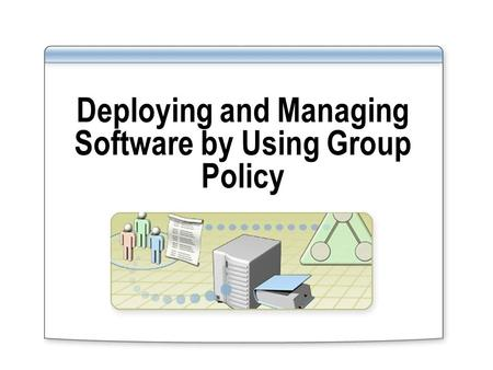 Deploying and Managing Software by Using Group Policy.