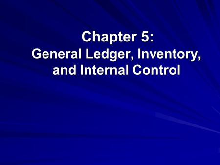 Chapter 5: General Ledger, Inventory, and Internal Control Chapter 5: General Ledger, Inventory, and Internal Control.