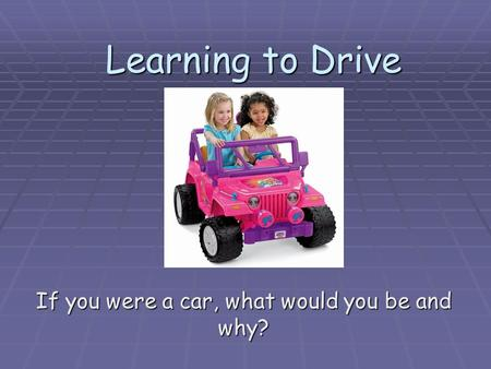 Learning to Drive If you were a car, what would you be and why?