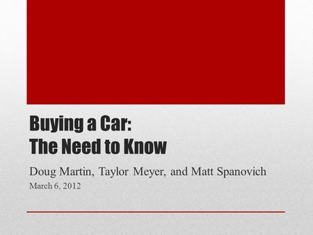Buying a Car: The Need to Know Doug Martin, Taylor Meyer, and Matt Spanovich March 6, 2012.