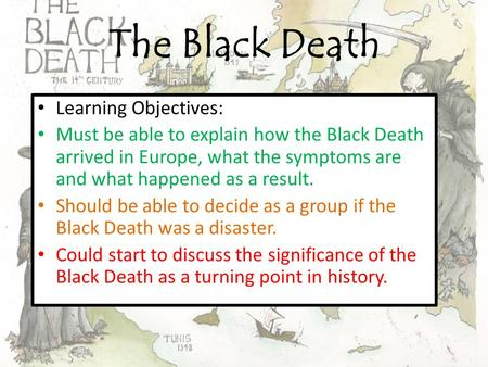 The Black Death Learning Objectives: Must be able to explain how the Black Death arrived in Europe, what the symptoms are and what happened as a result.