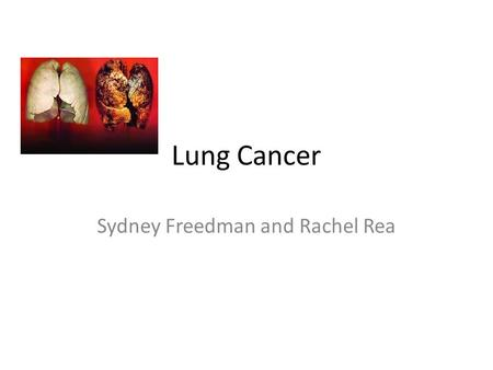 Lung Cancer Sydney Freedman and Rachel Rea. Causes No exact cause Smokers and non-smokers can get lung cancer Smoke causes cancer by damaging cells that.