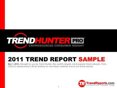 TREND HUNTER 1 2011 TREND REPORT SAMPLE Nov 1, 2010 - Brought to you by Trend Hunter, the world's largest, most popular trend network. From CEOs to entrepreneurs,