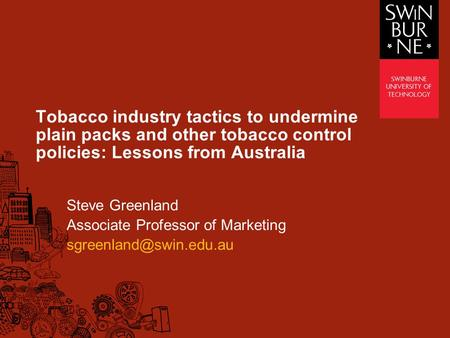 Tobacco industry tactics to undermine plain packs and other tobacco control policies: Lessons from Australia Steve Greenland Associate Professor of Marketing.
