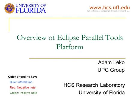 Overview of Eclipse Parallel Tools Platform Adam Leko UPC Group HCS Research Laboratory University of Florida Color encoding key: Blue: Information Red: