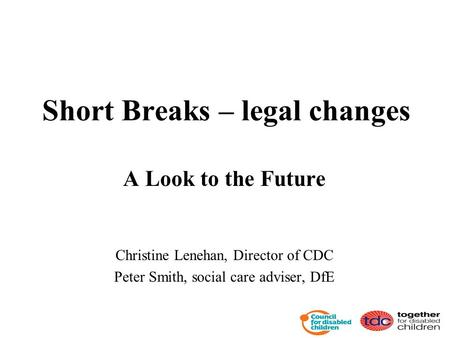Short Breaks – legal changes A Look to the Future Christine Lenehan, Director of CDC Peter Smith, social care adviser, DfE.