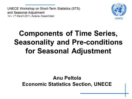 Components of Time Series, Seasonality and Pre-conditions for Seasonal Adjustment Anu Peltola Economic Statistics Section, UNECE UNECE Workshop on Short-Term.