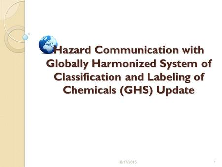8/17/20151 Hazard Communication with Globally Harmonized System of Classification and Labeling of Chemicals (GHS) Update.