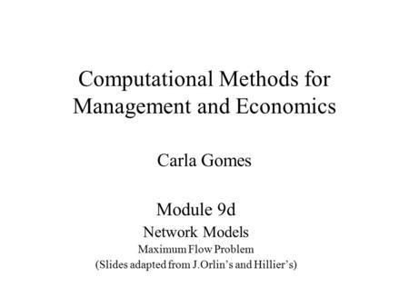 Computational Methods for Management and Economics Carla Gomes Module 9d Network Models Maximum Flow Problem (Slides adapted from J.Orlin's and Hillier's)
