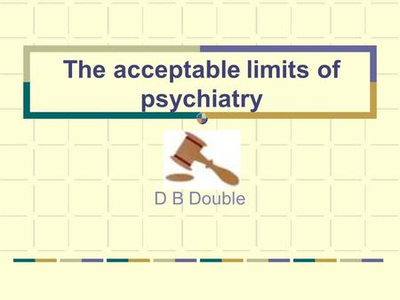 The acceptable limits of psychiatry D B Double. What are the acceptable limits of psychiatry?
