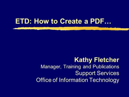 ETD: How to Create a PDF… Kathy Fletcher Manager, Training and Publications Support Services Office of Information Technology.