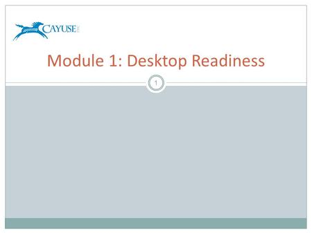 1 Module 1: Desktop Readiness. Objectives 2 Welcome to the Cayuse424 Desktop Readiness Module. In this module you will learn:  What is required to prepare.