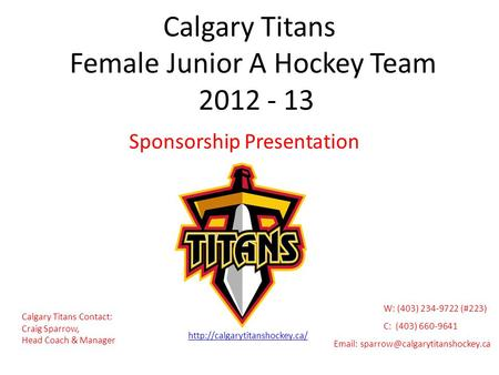 Calgary Titans Female Junior A Hockey Team 2012 - 13 Sponsorship Presentation Calgary Titans Contact: Craig Sparrow, Head Coach & Manager
