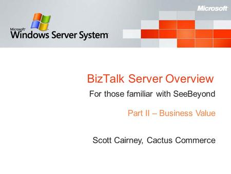 BizTalk Server Overview For those familiar with SeeBeyond Scott Cairney, Cactus Commerce Part II – Business Value.