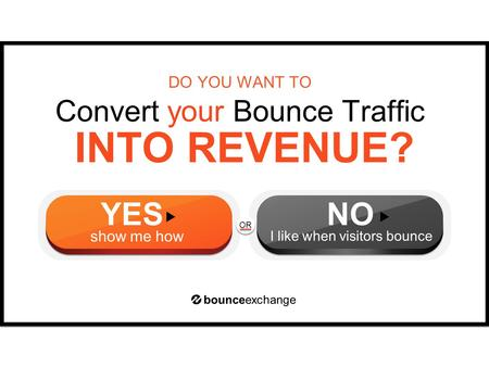 OR INTO REVENUE? Convert your Bounce Traffic DO YOU WANT TO bounceexchange YES show me how NO I like when visitors bounce.
