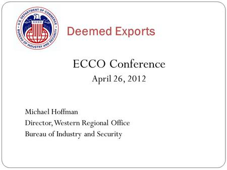 Deemed Exports ECCO Conference April 26, 2012 Michael Hoffman Director, Western Regional Office Bureau of Industry and Security.