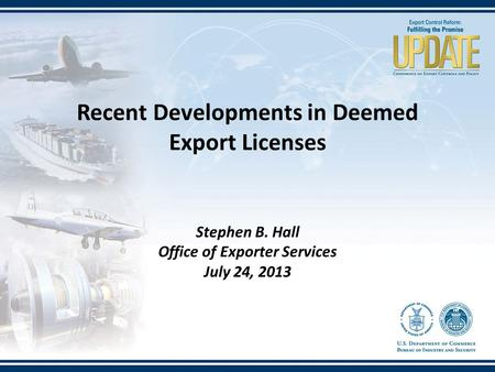 Stephen B. Hall Office of Exporter Services July 24, 2013 Recent Developments in Deemed Export Licenses.