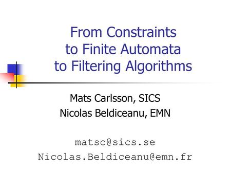 From Constraints to Finite Automata to Filtering Algorithms Mats Carlsson, SICS Nicolas Beldiceanu, EMN