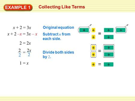 EXAMPLE 1 Collecting Like Terms x + 2 = 3x x + 2 –x = 3x – x 2 = 2x 1 = x Original equation Subtract x from each side. Divide both sides by 2. 2 2 2x2x.